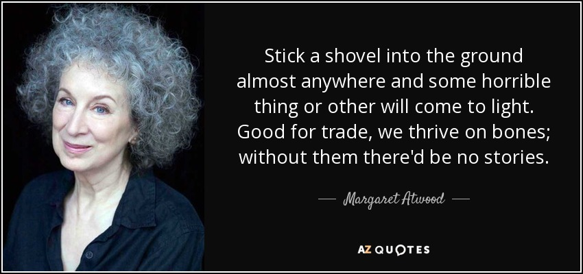 Stick a shovel into the ground almost anywhere and some horrible thing or other will come to light. Good for trade, we thrive on bones; without them there'd be no stories. - Margaret Atwood