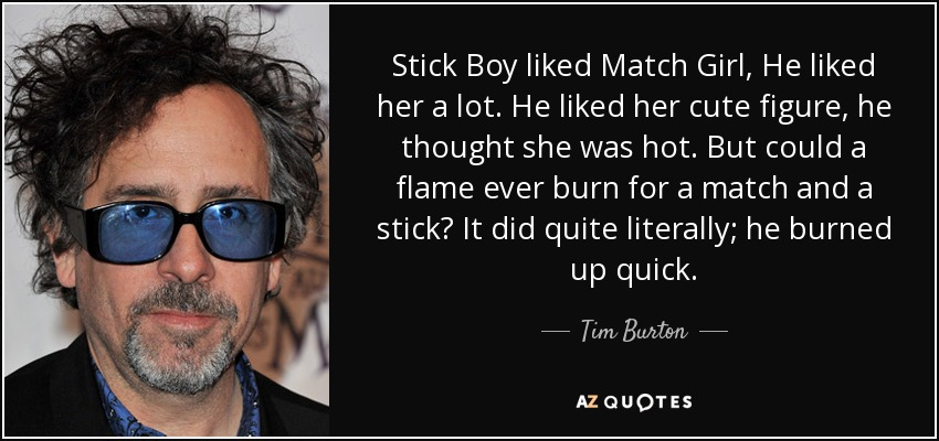 Stick Boy liked Match Girl, He liked her a lot. He liked her cute figure, he thought she was hot. But could a flame ever burn for a match and a stick? It did quite literally; he burned up quick. - Tim Burton
