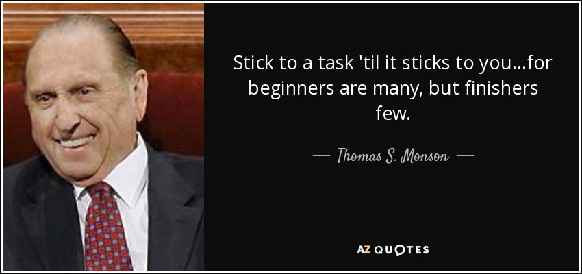 Stick to a task 'til it sticks to you. . .for beginners are many, but finishers few. - Thomas S. Monson