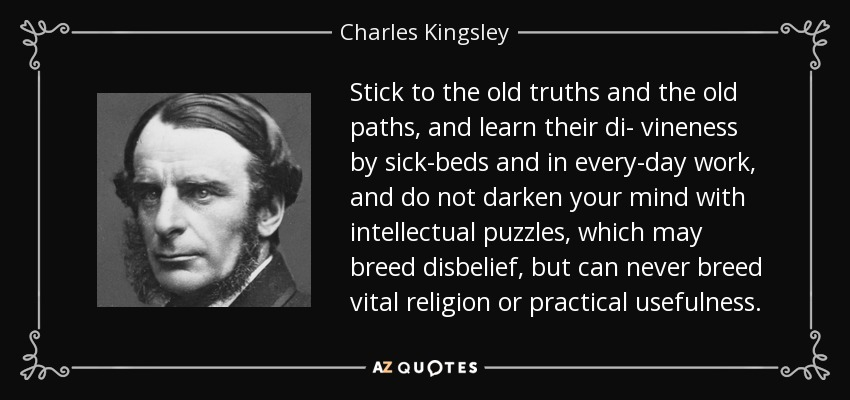 Stick to the old truths and the old paths, and learn their di- vineness by sick-beds and in every-day work, and do not darken your mind with intellectual puzzles, which may breed disbelief, but can never breed vital religion or practical usefulness. - Charles Kingsley