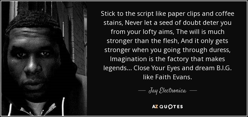 Stick to the script like paper clips and coffee stains, Never let a seed of doubt deter you from your lofty aims, The will is much stronger than the flesh, And it only gets stronger when you going through duress, Imagination is the factory that makes legends... Close Your Eyes and dream B.I.G. like Faith Evans. - Jay Electronica