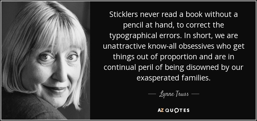 Sticklers never read a book without a pencil at hand, to correct the typographical errors. In short, we are unattractive know-all obsessives who get things out of proportion and are in continual peril of being disowned by our exasperated families. - Lynne Truss