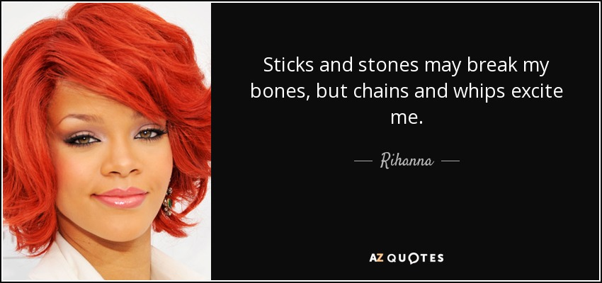 Sticks and stones may break my bones, but chains and whips excite me. - Rihanna