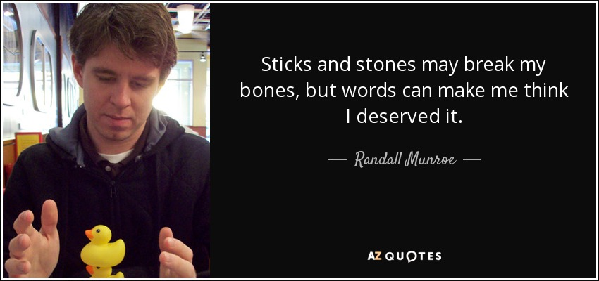 Sticks and stones may break my bones, but words can make me think I deserved it. - Randall Munroe