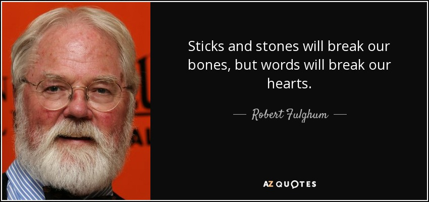 Sticks and stones will break our bones, but words will break our hearts. - Robert Fulghum
