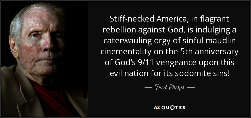Stiff-necked America, in flagrant rebellion against God, is indulging a caterwauling orgy of sinful maudlin cinementality on the 5th anniversary of God's 9/11 vengeance upon this evil nation for its sodomite sins! - Fred Phelps