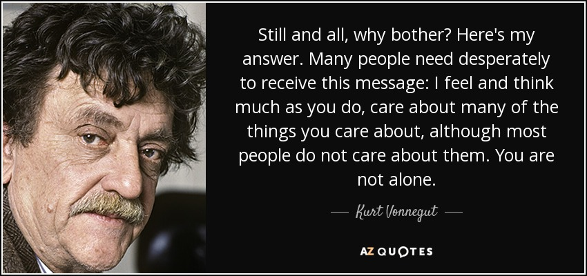 Still and all, why bother? Here's my answer. Many people need desperately to receive this message: I feel and think much as you do, care about many of the things you care about, although most people do not care about them. You are not alone. - Kurt Vonnegut