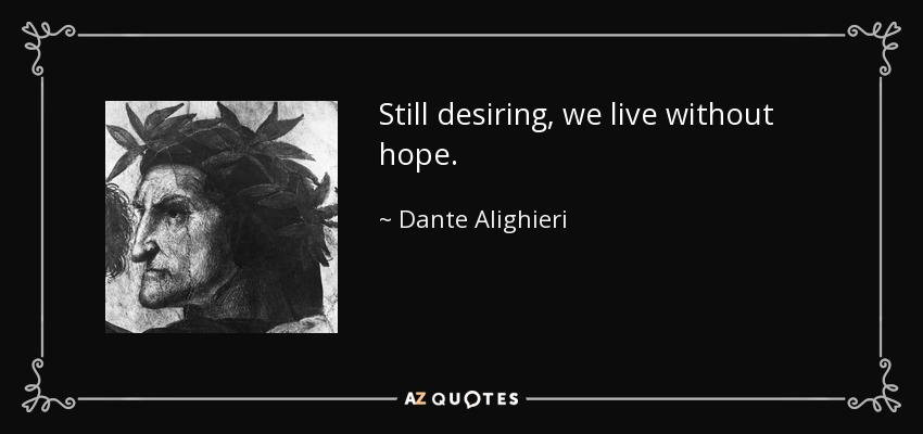 Still desiring, we live without hope. - Dante Alighieri