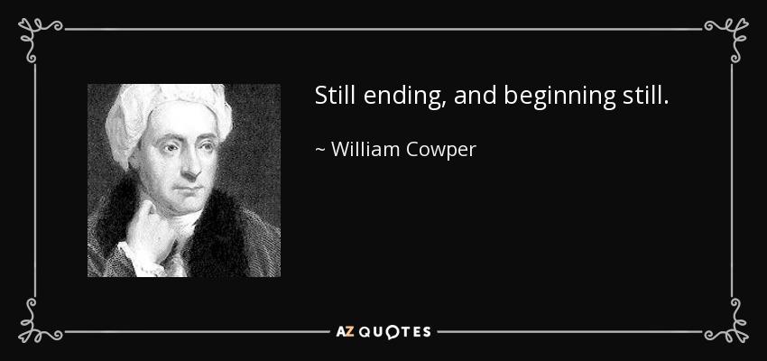 Still ending, and beginning still. - William Cowper
