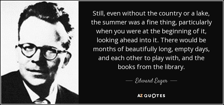 Still, even without the country or a lake, the summer was a fine thing, particularly when you were at the beginning of it, looking ahead into it. There would be months of beautifully long, empty days, and each other to play with, and the books from the library. - Edward Eager
