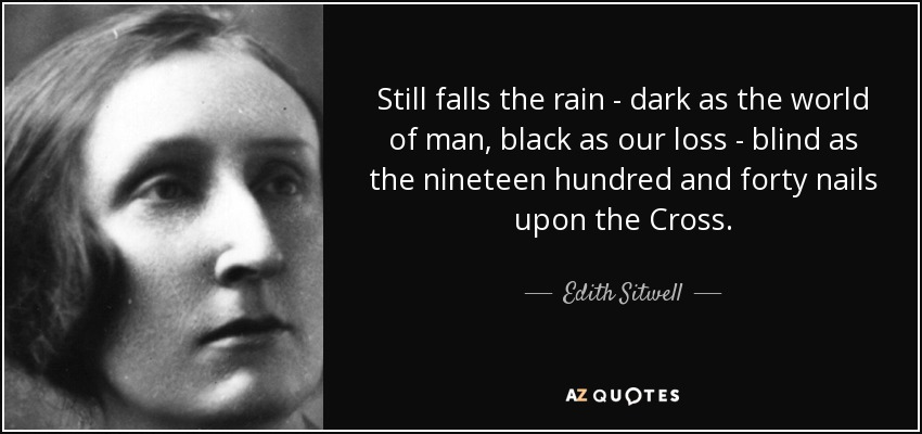 Still falls the rain - dark as the world of man, black as our loss - blind as the nineteen hundred and forty nails upon the Cross. - Edith Sitwell