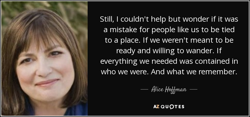 Still, I couldn't help but wonder if it was a mistake for people like us to be tied to a place. If we weren't meant to be ready and willing to wander. If everything we needed was contained in who we were. And what we remember. - Alice Hoffman