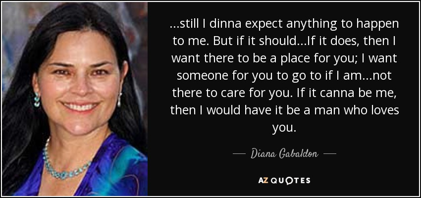 ...still I dinna expect anything to happen to me. But if it should...If it does, then I want there to be a place for you; I want someone for you to go to if I am...not there to care for you. If it canna be me, then I would have it be a man who loves you. - Diana Gabaldon