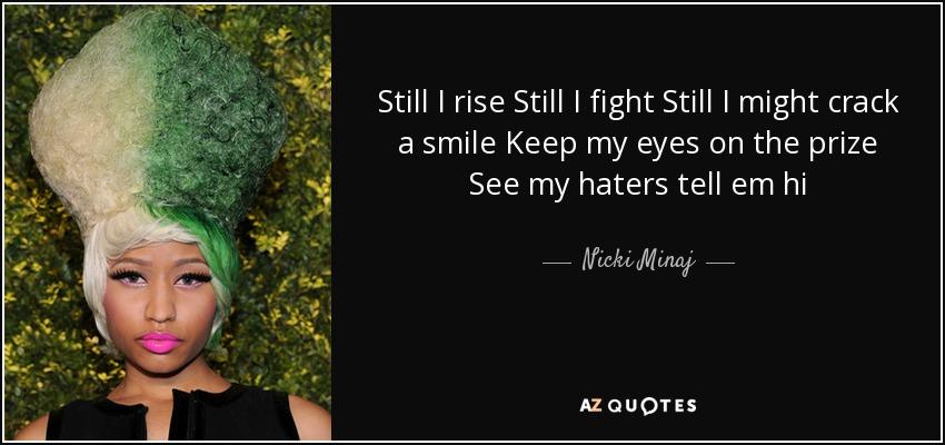 Still I rise Still I fight Still I might crack a smile Keep my eyes on the prize See my haters tell em hi - Nicki Minaj