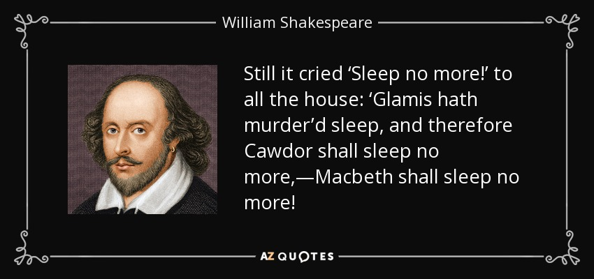 Still it cried 'Sleep no more!' to all the house: 'Glamis hath murder'd sleep, and therefore Cawdor shall sleep no more,—Macbeth shall sleep no more! - William Shakespeare