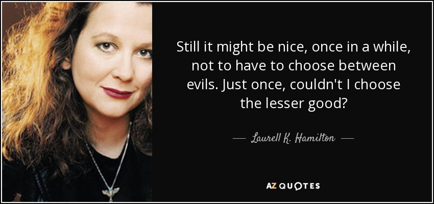Still it might be nice, once in a while, not to have to choose between evils. Just once, couldn't I choose the lesser good? - Laurell K. Hamilton