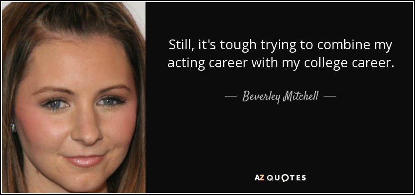 Still, it's tough trying to combine my acting career with my college career. - Beverley Mitchell