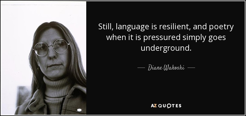 Still, language is resilient, and poetry when it is pressured simply goes underground. - Diane Wakoski