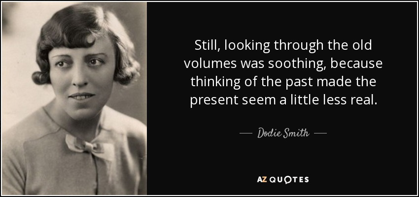Still, looking through the old volumes was soothing, because thinking of the past made the present seem a little less real. - Dodie Smith