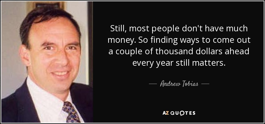 Still, most people don't have much money. So finding ways to come out a couple of thousand dollars ahead every year still matters. - Andrew Tobias