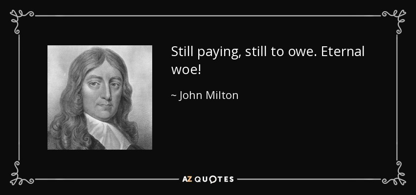 Still paying, still to owe. Eternal woe! - John Milton