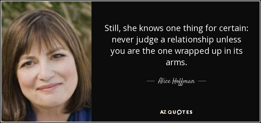 Still, she knows one thing for certain: never judge a relationship unless you are the one wrapped up in its arms. - Alice Hoffman