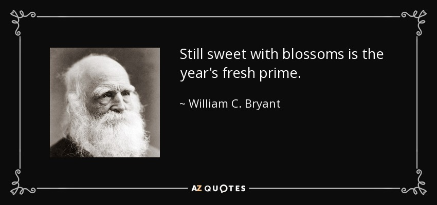 Still sweet with blossoms is the year's fresh prime. - William C. Bryant