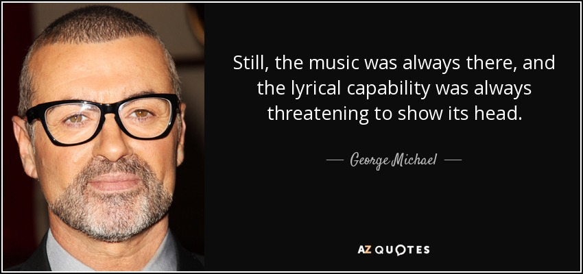 Still, the music was always there, and the lyrical capability was always threatening to show its head. - George Michael