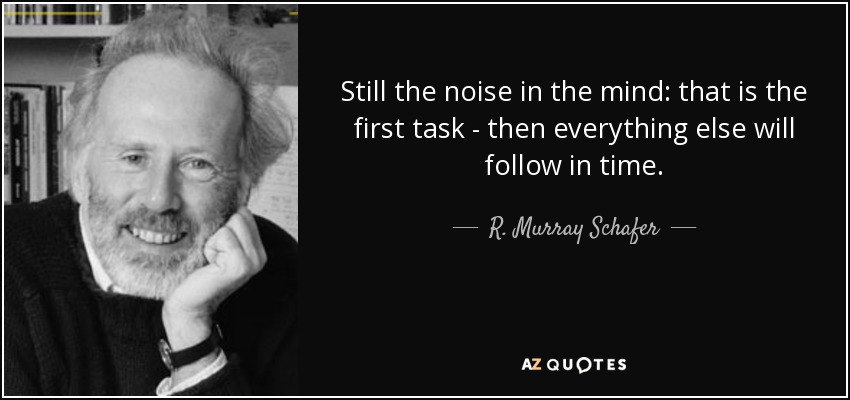 Still the noise in the mind: that is the first task - then everything else will follow in time. - R. Murray Schafer