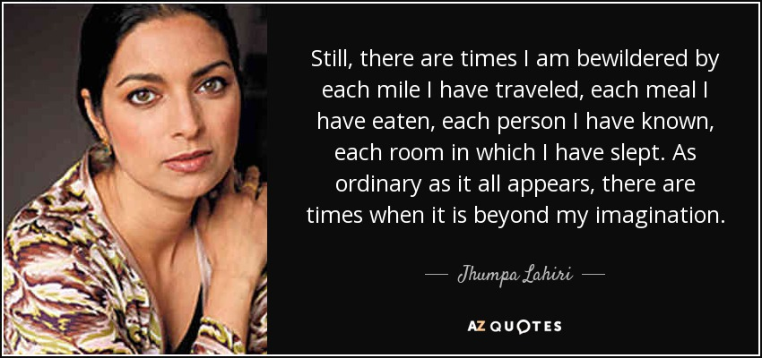 Still, there are times I am bewildered by each mile I have traveled, each meal I have eaten, each person I have known, each room in which I have slept. As ordinary as it all appears, there are times when it is beyond my imagination. - Jhumpa Lahiri