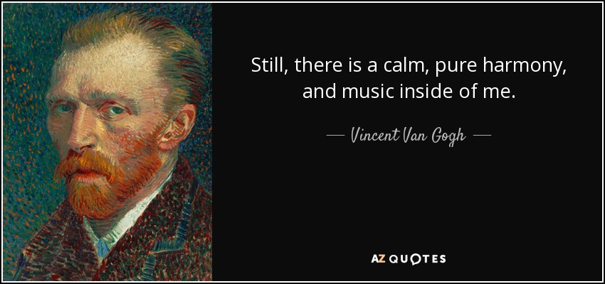 Still, there is a calm, pure harmony, and music inside of me. - Vincent Van Gogh