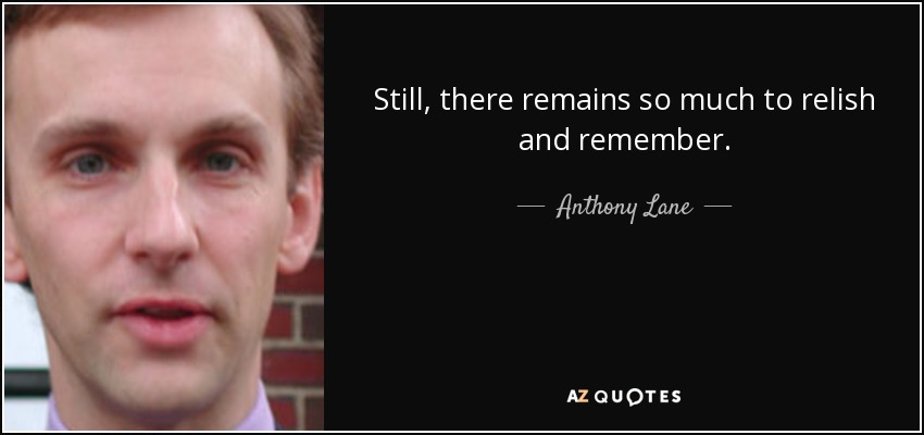 Still, there remains so much to relish and remember. - Anthony Lane