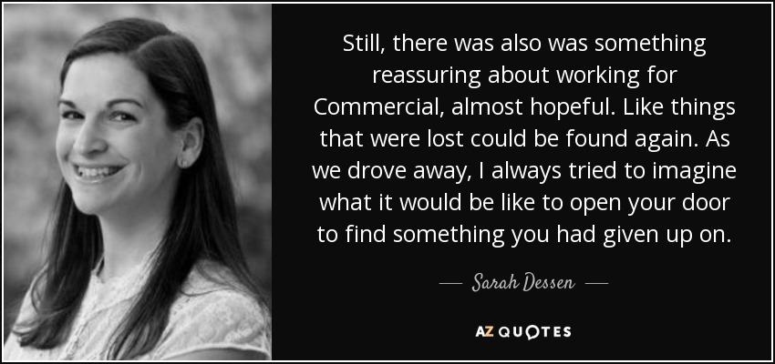 Still, there was also was something reassuring about working for Commercial, almost hopeful. Like things that were lost could be found again. As we drove away, I always tried to imagine what it would be like to open your door to find something you had given up on. - Sarah Dessen
