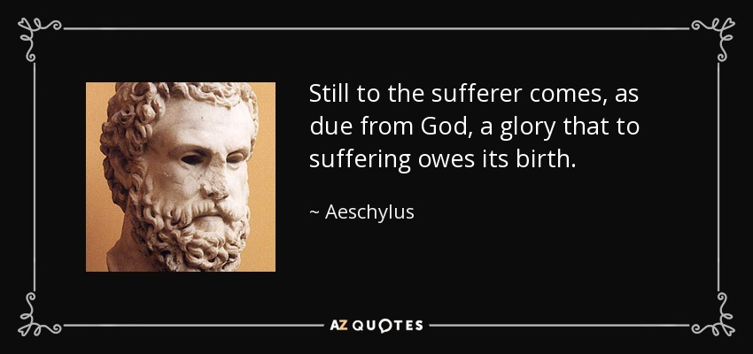 Still to the sufferer comes, as due from God, a glory that to suffering owes its birth. - Aeschylus