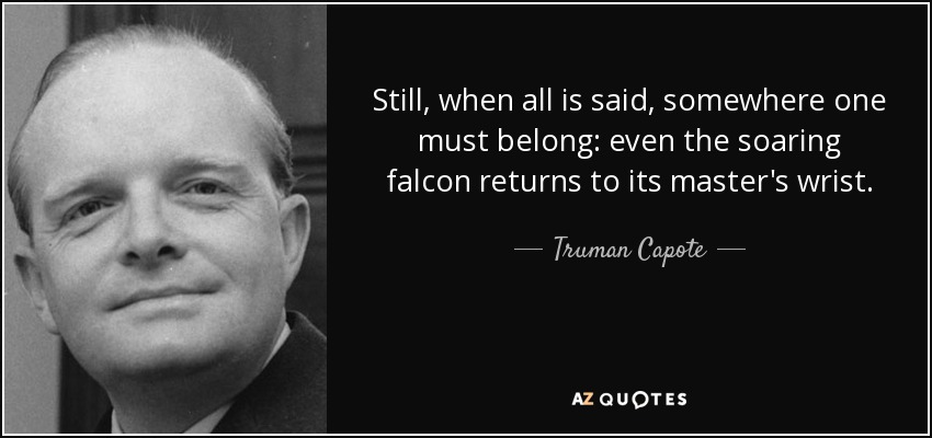 Still, when all is said, somewhere one must belong: even the soaring falcon returns to its master's wrist. - Truman Capote