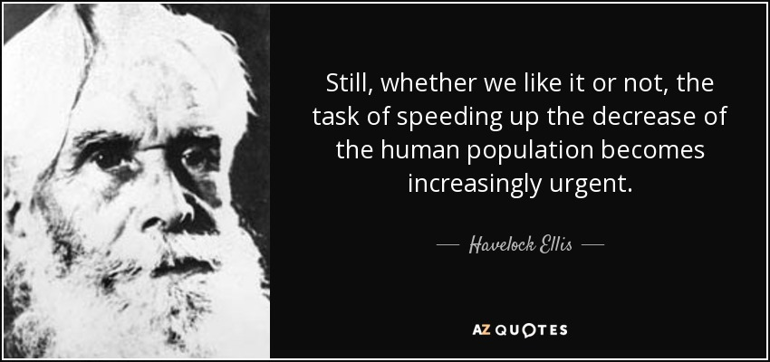 Still, whether we like it or not, the task of speeding up the decrease of the human population becomes increasingly urgent. - Havelock Ellis
