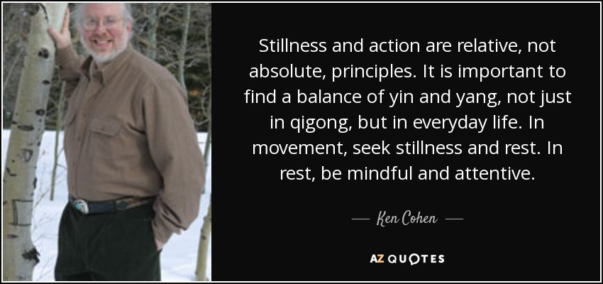Stillness and action are relative, not absolute, principles. It is important to find a balance of yin and yang, not just in qigong, but in everyday life. In movement, seek stillness and rest. In rest, be mindful and attentive. - Ken Cohen