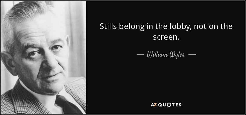 Stills belong in the lobby, not on the screen. - William Wyler