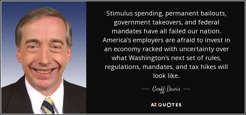 Stimulus spending, permanent bailouts, government takeovers, and federal mandates have all failed our nation. America's employers are afraid to invest in an economy racked with uncertainty over what Washington's next set of rules, regulations, mandates, and tax hikes will look like. - Geoff Davis