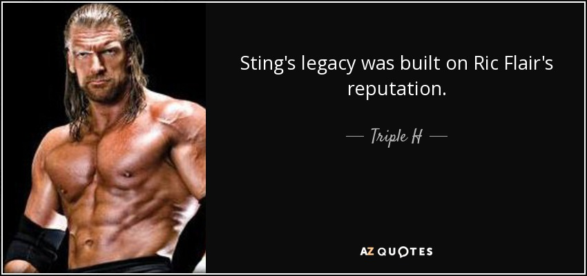 Sting's legacy was built on Ric Flair's reputation. - Triple H