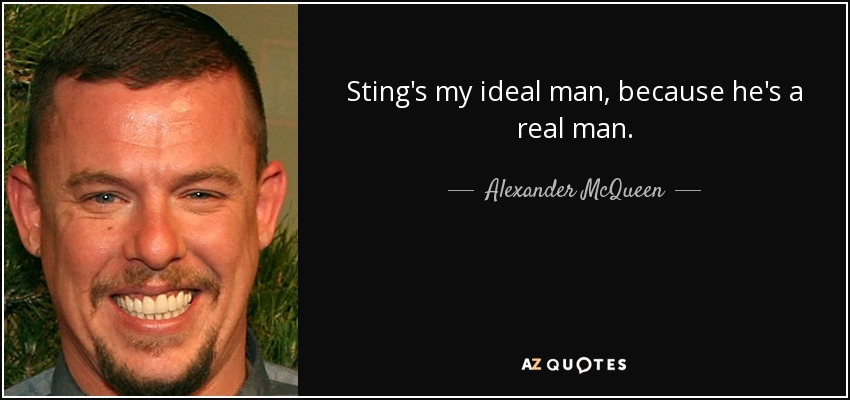Sting's my ideal man, because he's a real man. - Alexander McQueen
