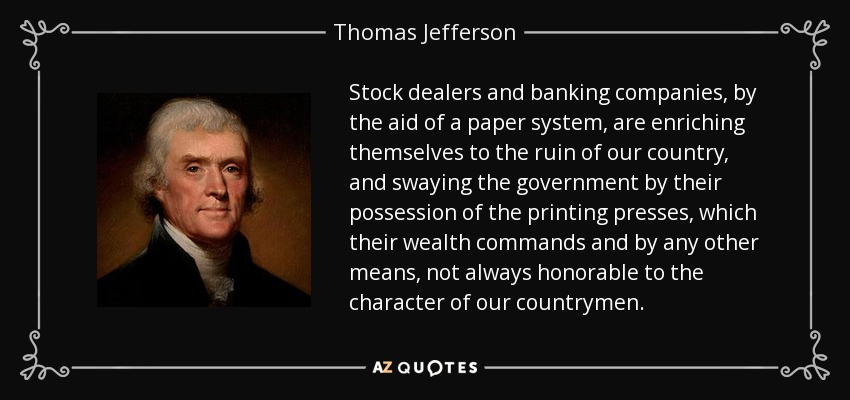 Stock dealers and banking companies, by the aid of a paper system, are enriching themselves to the ruin of our country, and swaying the government by their possession of the printing presses, which their wealth commands and by any other means, not always honorable to the character of our countrymen. - Thomas Jefferson
