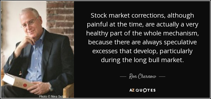 Stock market corrections, although painful at the time, are actually a very healthy part of the whole mechanism, because there are always speculative excesses that develop, particularly during the long bull market. - Ron Chernow