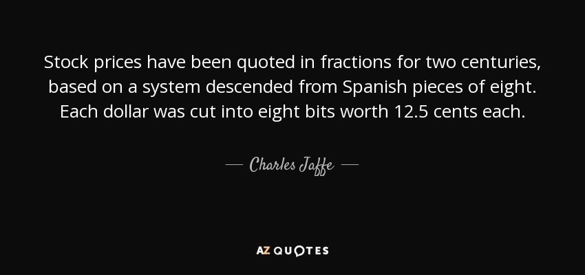Stock prices have been quoted in fractions for two centuries, based on a system descended from Spanish pieces of eight. Each dollar was cut into eight bits worth 12.5 cents each. - Charles Jaffe
