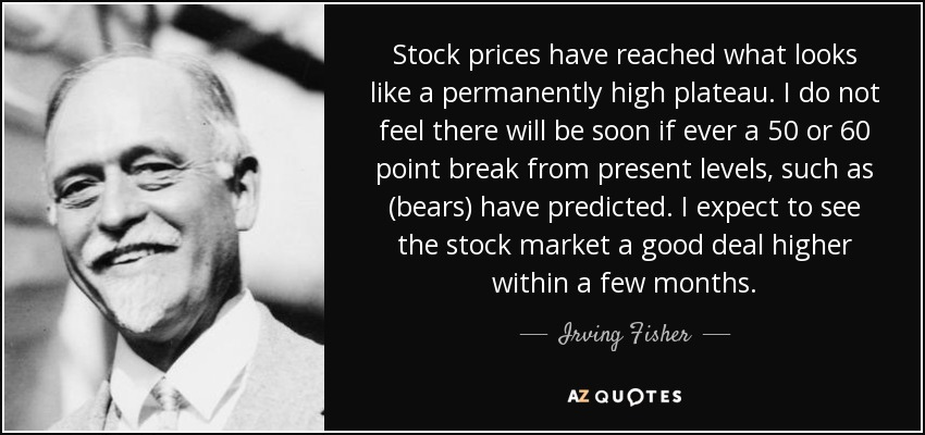 Stock prices have reached what looks like a permanently high plateau. I do not feel there will be soon if ever a 50 or 60 point break from present levels, such as (bears) have predicted. I expect to see the stock market a good deal higher within a few months. - Irving Fisher
