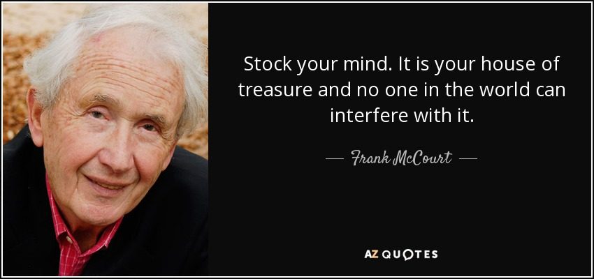 Stock your mind. It is your house of treasure and no one in the world can interfere with it. - Frank McCourt