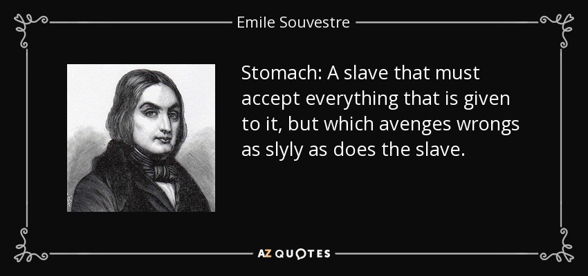 Stomach: A slave that must accept everything that is given to it, but which avenges wrongs as slyly as does the slave. - Emile Souvestre