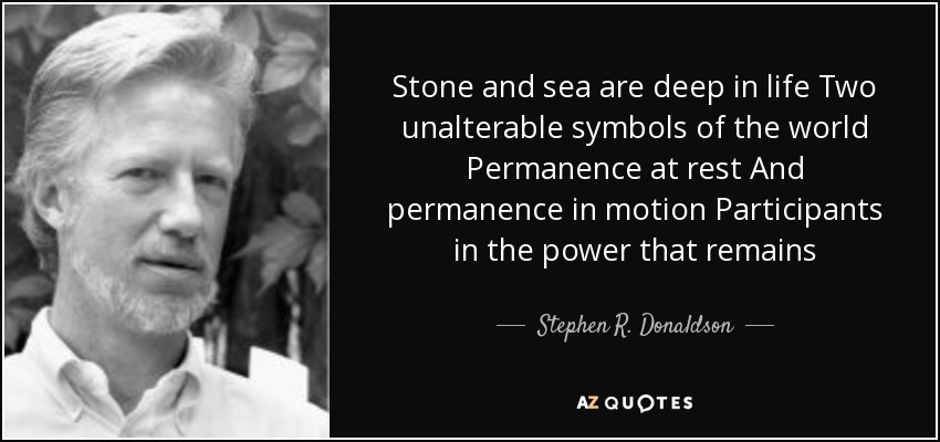 Stone and sea are deep in life Two unalterable symbols of the world Permanence at rest And permanence in motion Participants in the power that remains - Stephen R. Donaldson