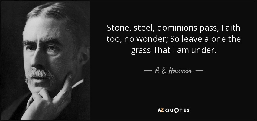Stone, steel, dominions pass, Faith too, no wonder; So leave alone the grass That I am under. - A. E. Housman