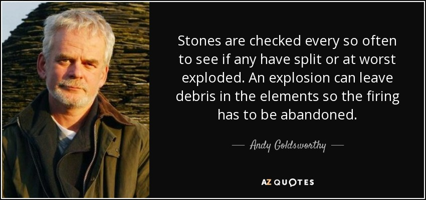 Stones are checked every so often to see if any have split or at worst exploded. An explosion can leave debris in the elements so the firing has to be abandoned. - Andy Goldsworthy